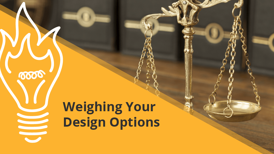 Weighing Your Design Options
